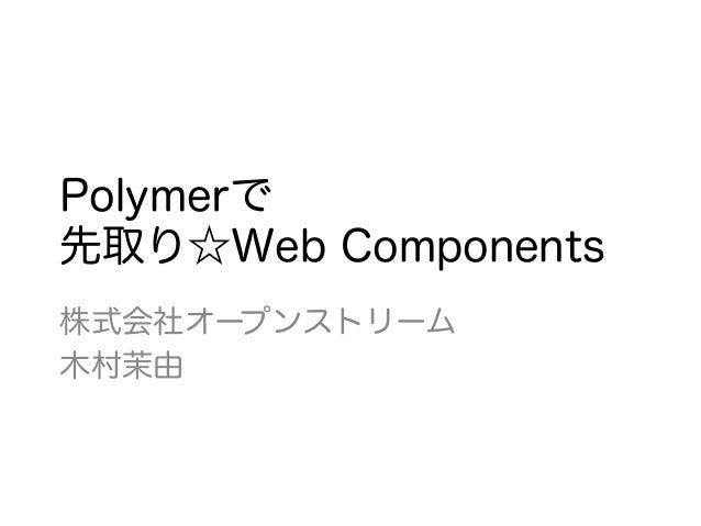 Polymerで 先取り☆Web Components 株式会社オープンストリーム 木村茉由