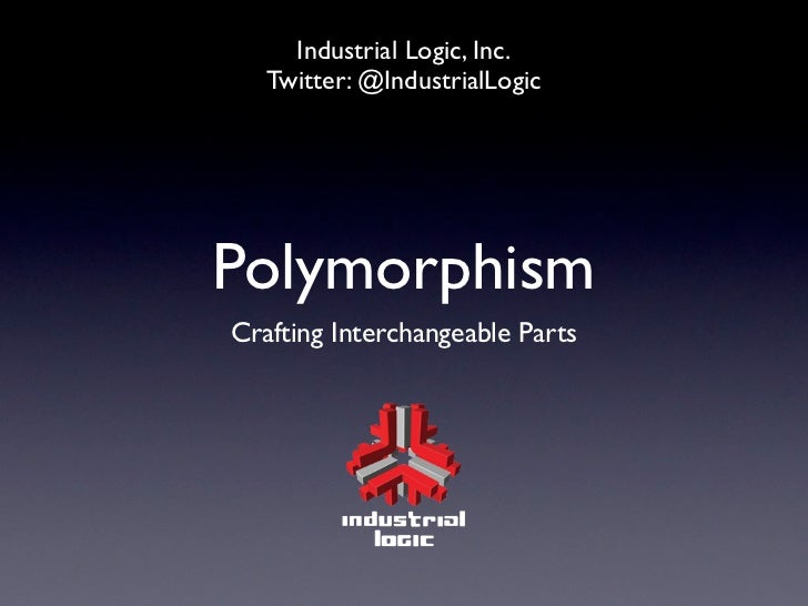 Industrial Logic, Inc.   Twitter: @IndustrialLogicPolymorphismCrafting Interchangeable Parts