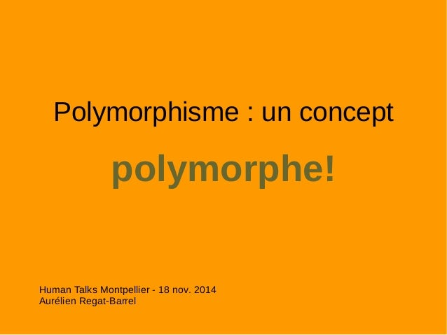 Polymorphisme : un concept  polymorphe!  Human Talks Montpellier - 18 nov. 2014  Aurélien Regat-Barrel