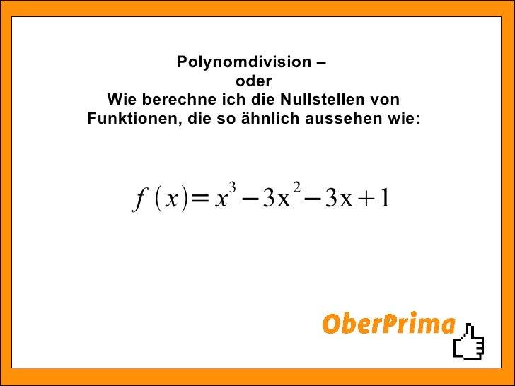 Polynomdivision –  oder Wie berechne ich die Nullstellen von Funktionen, die so ähnlich aussehen wie: