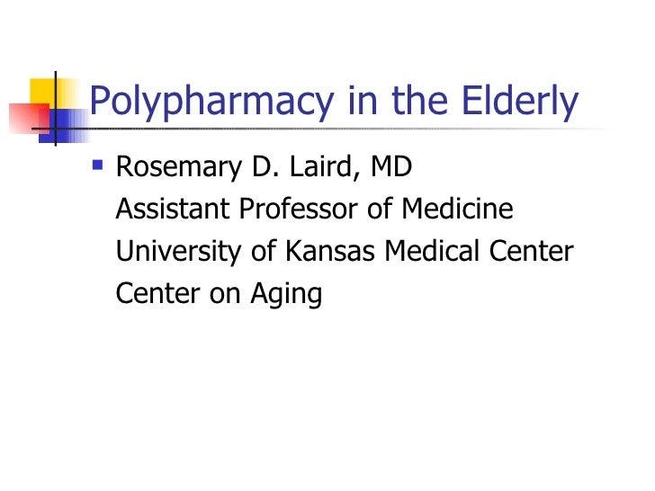 Polypharmacy in the Elderly <ul><li>Rosemary D. Laird, MD </li></ul><ul><li>Assistant Professor of Medicine </li></ul><ul>...
