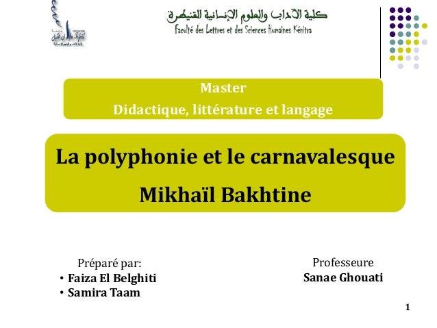1 Master Didactique, littérature et langage La polyphonie et le carnavalesque Mikhaïl Bakhtine Professeure Sanae Ghouati P...