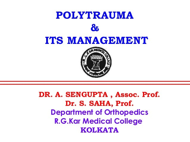 POLYTRAUMA & ITS MANAGEMENT DR. A. SENGUPTA , Assoc. Prof. Dr. S. SAHA, Prof. Department of Orthopedics R.G.Kar Medical Co...