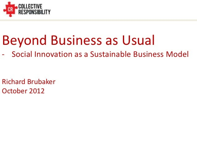 Beyond Business as Usual- Social Innovation as a Sustainable Business ModelRichard BrubakerOctober 2012