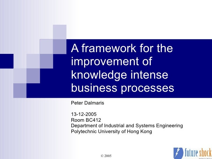 A framework for the improvement of knowledge intense business processes Peter Dalmaris 13-12-2005 Room BC412 Department of...