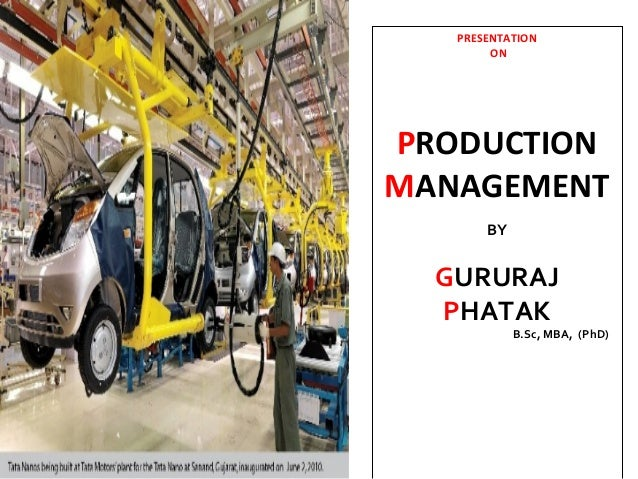 PRESENTATION        ONPRODUCTIONMANAGEMENT       BY  GURURAJ  PHATAK            B.Sc, MBA, (PhD)