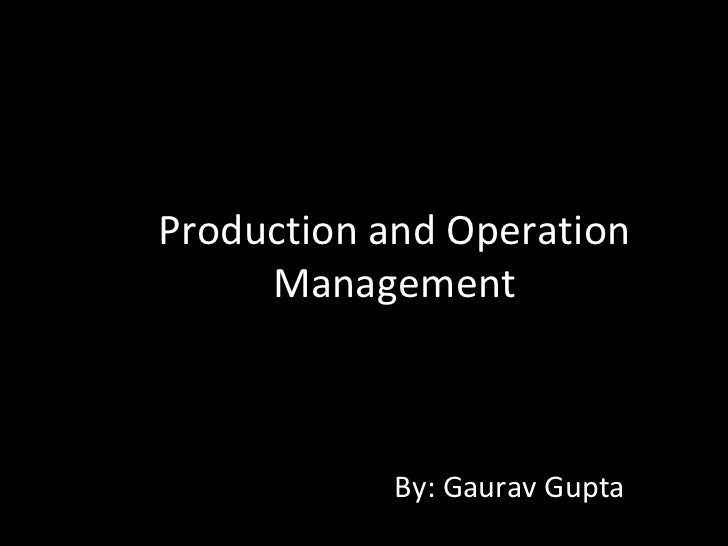 Production and Operation     Management            By: Gaurav Gupta