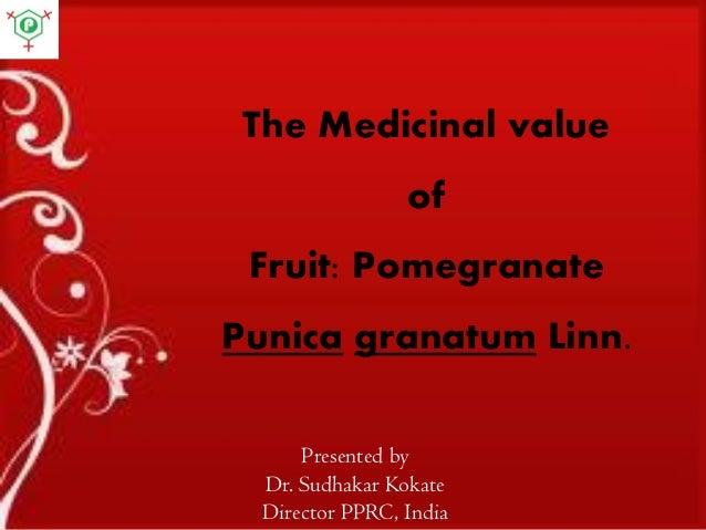 The Medicinal value of Fruit: Pomegranate Punica granatum Linn. Presented by Dr. Sudhakar Kokate Director PPRC, India