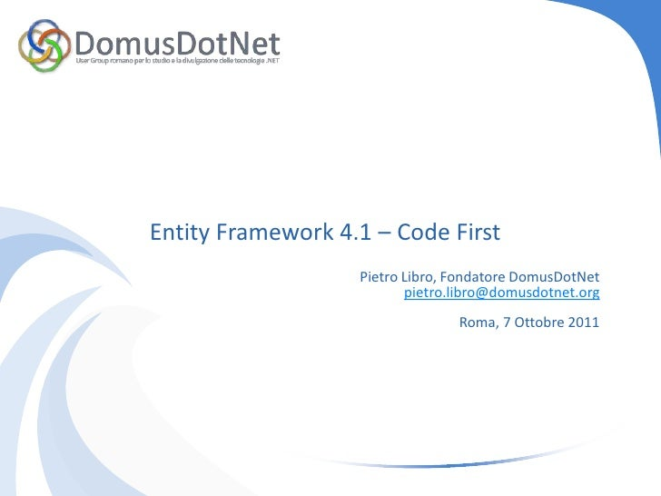 Entity Framework 4.1 – Code First<br />Pietro Libro, Fondatore DomusDotNet<br />pietro.libro@domusdotnet.org<br />Roma, 7 ...