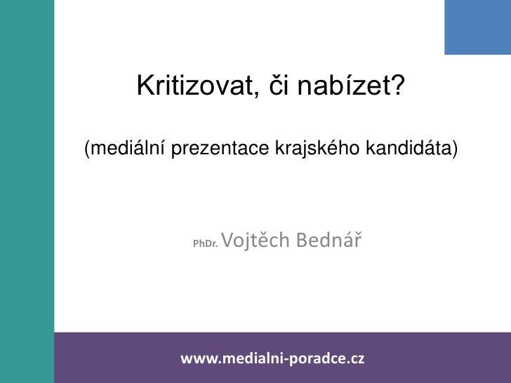 Kritizovat, či nabízet?(mediální prezentace krajského kandidáta)           PhDr.   Vojtěch Bednář          www.medialni-po...