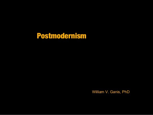 Postmodernism William V. Ganis, PhD