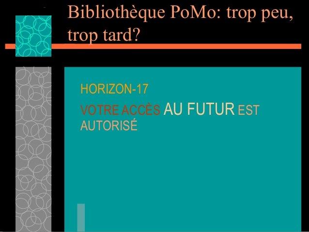 Bibliothèque PoMo: trop peu,trop tard? HORIZON-17 VOTRE ACCÈS AU FUTUR EST AUTORISÉ