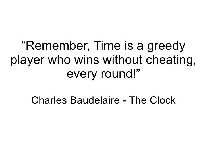""""""" Remember, Time is a greedy player who wins without cheating, every round!"""" Charles Baudelaire - The Clock"""