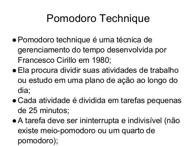 Pomodoro Technique ●Pomodoro technique é uma técnica de gerenciamento do tempo desenvolvida por Francesco Cirillo em 1980;...