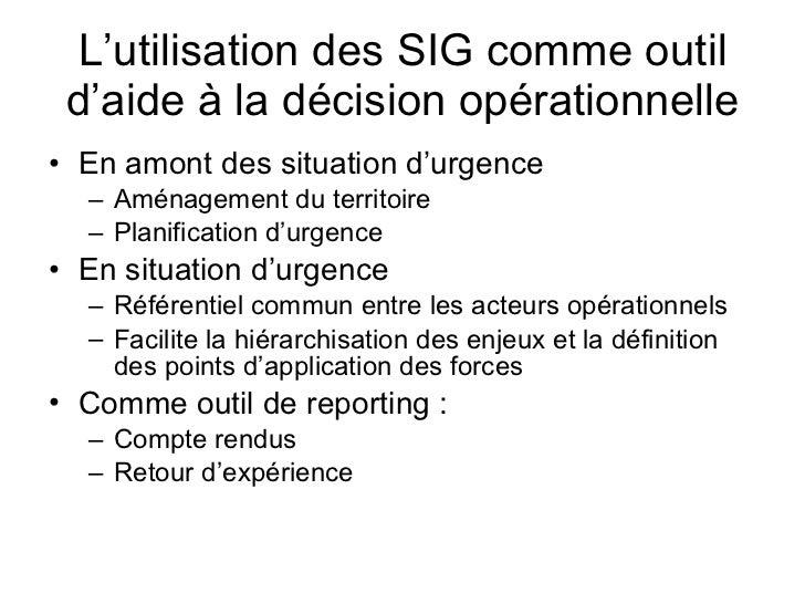 L'utilisation des SIG comme outil d'aide à la décision opérationnelle <ul><li>En amont des situation d'urgence </li></ul><...