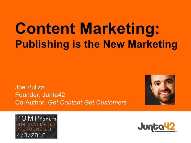 Content Marketing: Publishing is the New Marketing Joe Pulizzi Founder, Junta42 Co-Author,  Get Content Get Customers