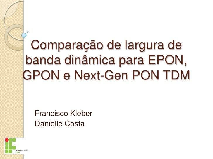 Comparação de largura debanda dinâmica para EPON,GPON e Next-Gen PON TDM Francisco Kleber Danielle Costa