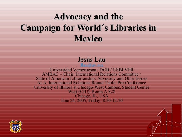 Advocacy and theAdvocacy and the Campaign for World´s Libraries inCampaign for World´s Libraries in MexicoMexico Jesús Lau...