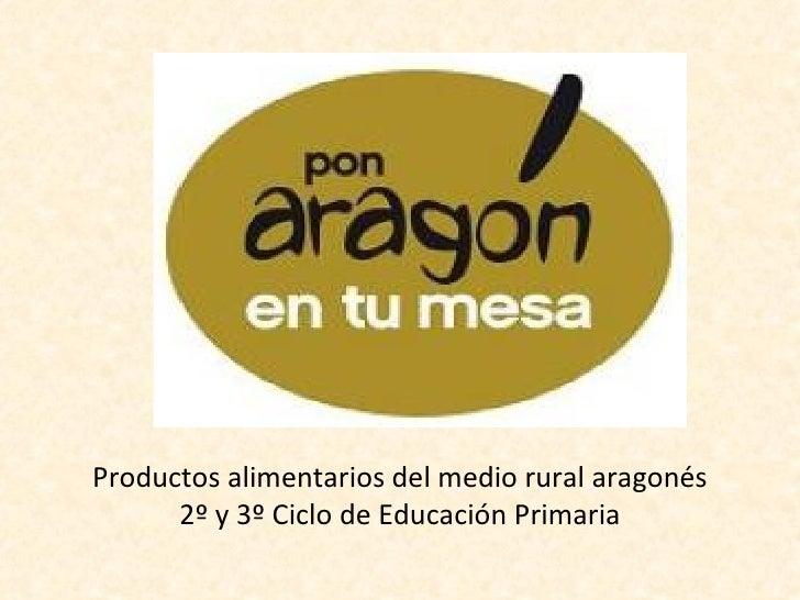 Productos alimentarios del medio rural aragonés      2º y 3º Ciclo de Educación Primaria