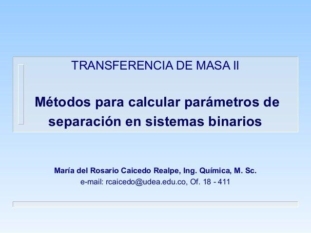 TRANSFERENCIA DE MASA II Métodos para calcular parámetros de separación en sistemas binarios María del Rosario Caicedo Rea...