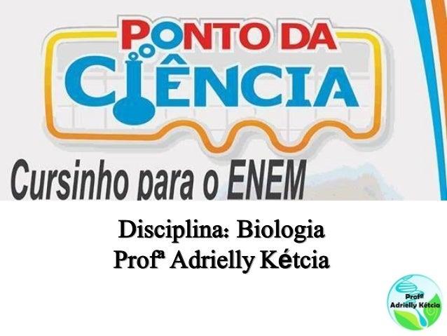Disciplina: BiologiaProfª Adrielly Kétcia