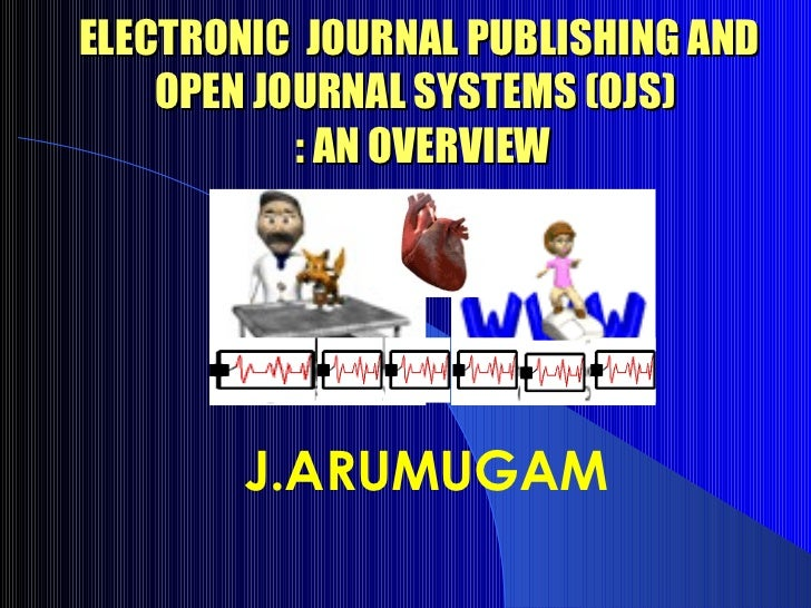 ELECTRONIC JOURNAL PUBLISHING AND    OPEN JOURNAL SYSTEMS (OJS)           : AN OVERVIEW       J.ARUMUGAM
