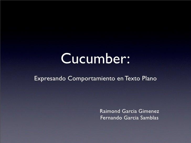 Cucumber: Expresando Comportamiento en Texto Plano                         Raimond Garcia Gimenez                      Fer...