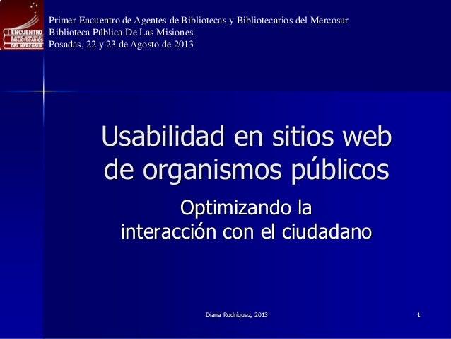 Usabilidad en sitios web de organismos públicos Optimizando la interacción con el ciudadano Diana Rodríguez, 2013 1 Primer...