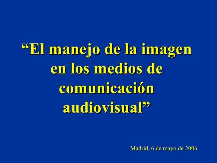 """"""" El manejo de la imagen en los medios de comunicación audiovisual"""" Madrid, 6 de mayo de 2006"""