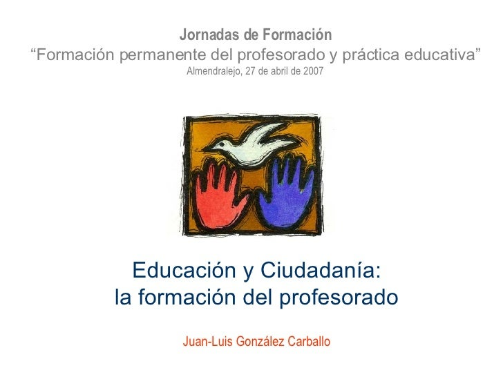 """Educación y Ciudadanía: la formación del profesorado Juan-Luis González Carballo Jornadas de Formación """" Formación permane..."""