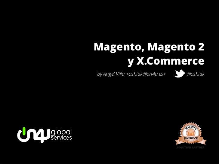 Magento, Magento 2     y X.Commerceby Angel Villa <ashiak@on4u.es>   @ashiak