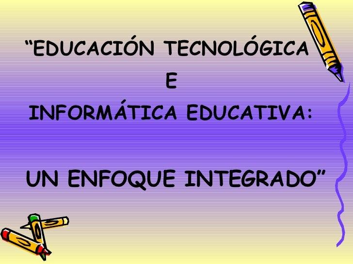 "<ul><li>"" EDUCACIÓN TECNOLÓGICA  </li></ul><ul><li>E </li></ul><ul><li>INFORMÁTICA EDUCATIVA: </li></ul><ul><li>UN ENFOQUE..."