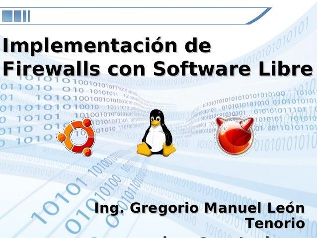 Ing. Gregorio Manuel LeónIng. Gregorio Manuel LeónTenorioTenorioImplementación deImplementación deFirewalls con Software L...