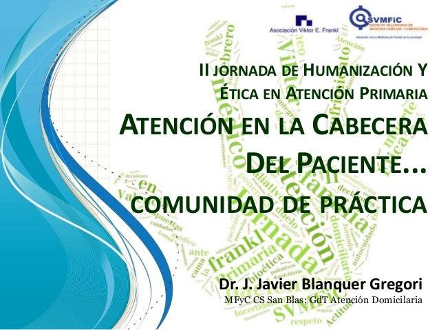 II JORNADA DE HUMANIZACIÓN Y          ÉTICA EN ATENCIÓN PRIMARIAATENCIÓN EN LA CABECERA         DEL PACIENTE...COMUNIDAD D...