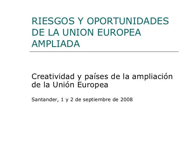 RIESGOS Y OPORTUNIDADES DE LA UNION EUROPEA AMPLIADA Creatividad y países de la ampliación de la Unión Europea Santander, ...
