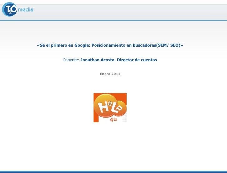 «Sé el primero en Google: Posicionamiento en buscadores(SEM/ SEO)» <br />Ponente: Jonathan Acosta. Director de cuentas <br...