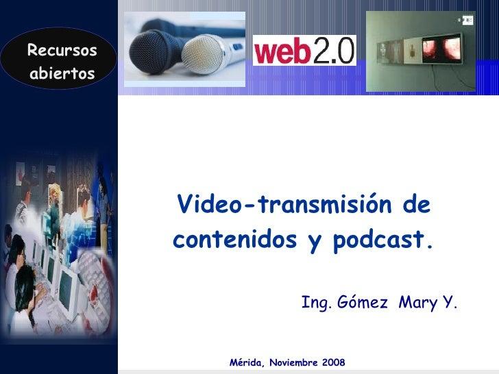 Video-transmisión de contenidos y podcast. Ing. Gómez  Mary Y. Mérida, Noviembre 2008 Recursos abiertos