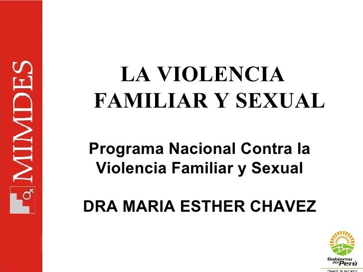 LA VIOLENCIA FAMILIAR Y SEXUAL Programa Nacional Contra la Violencia Familiar y Sexual DRA MARIA ESTHER CHAVEZ