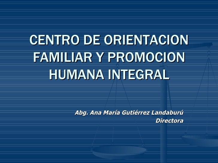 CENTRO DE ORIENTACION FAMILIAR Y PROMOCION HUMANA INTEGRAL Abg. Ana María Gutiérrez Landaburú Directora