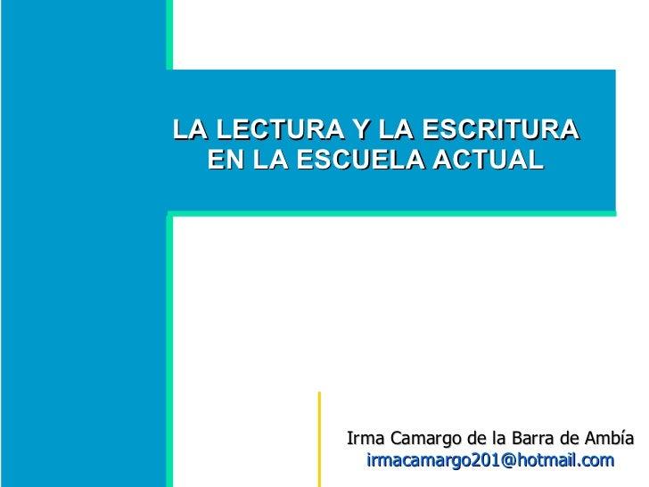 LA LECTURA Y LA ESCRITURA EN LA ESCUELA ACTUAL Irma Camargo de la Barra de Ambía  [email_address]