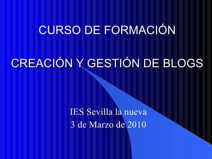CREACIÓN Y GESTIÓN DE BLOGS IES Sevilla la nueva 3 de Marzo de 2010 CURSO DE FORMACIÓN