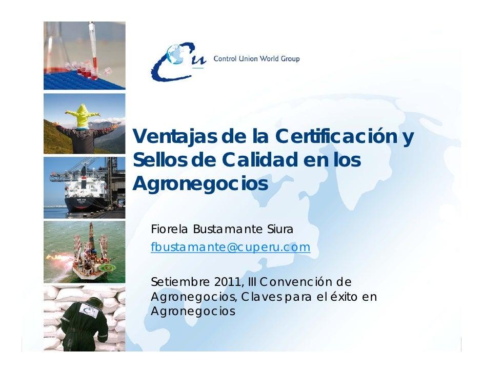 Ventajas de la Certificación ySellos de Calidad en losAgronegocios Fiorela Bustamante Siura fbustamante@cuperu.com Setiemb...