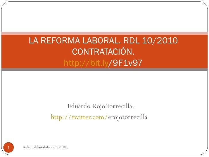 Eduardo Rojo Torrecilla. http:// twitter.com / erojotorrecilla   LA REFORMA LABORAL. RDL 10/2010  CONTRATACIÓN.  http:// b...