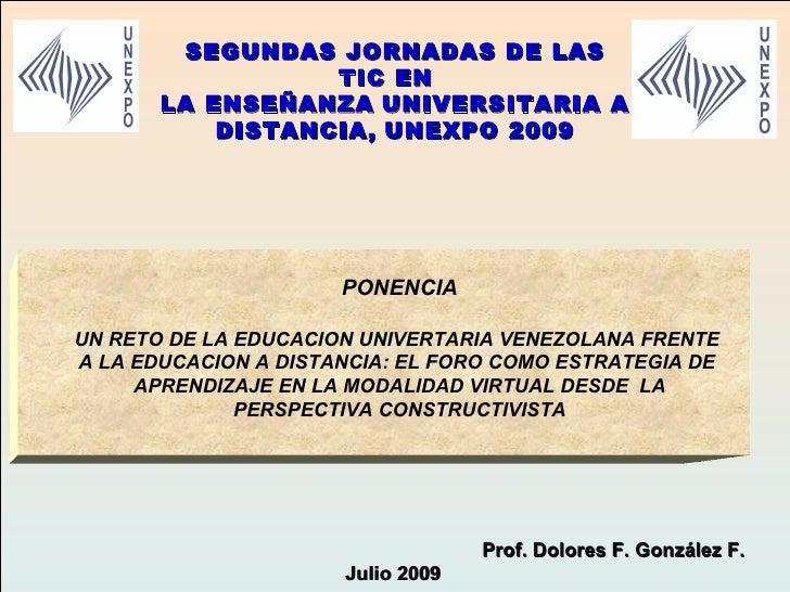 Prof. Dolores F. González F.  Julio 2009 PONENCIA UN RETO DE LA EDUCACION UNIVERTARIA VENEZOLANA FRENTE  A LA EDUCACION A ...