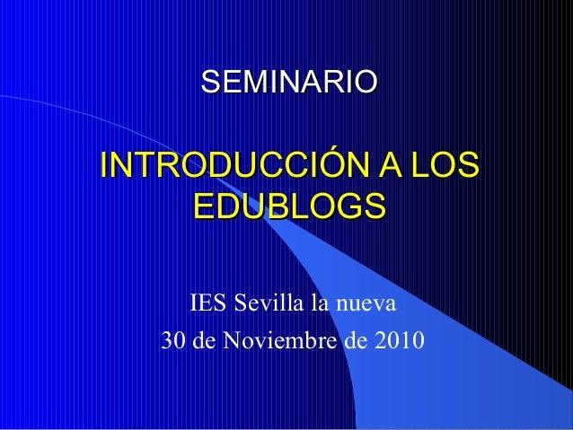 IES Sevilla la nueva 30 de Noviembre de 2010 SEMINARIOSEMINARIO INTRODUCCIÓN A LOSINTRODUCCIÓN A LOS EDUBLOGSEDUBLOGS