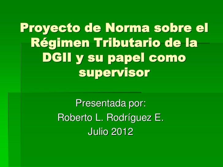 Proyecto de Norma sobre el Régimen Tributario de la   DGII y su papel como        supervisor        Presentada por:     Ro...