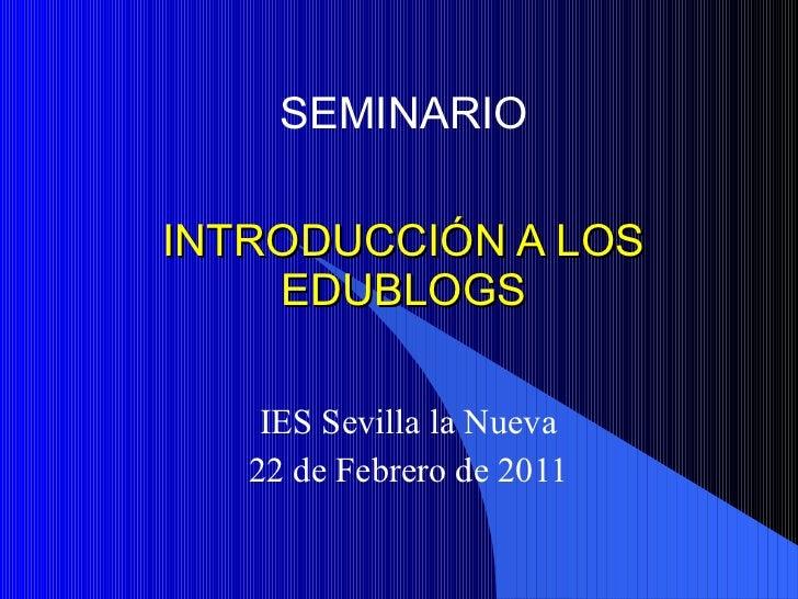 INTRODUCCIÓN A LOS EDUBLOGS IES Sevilla la Nueva 22 de Febrero de 2011 SEMINARIO