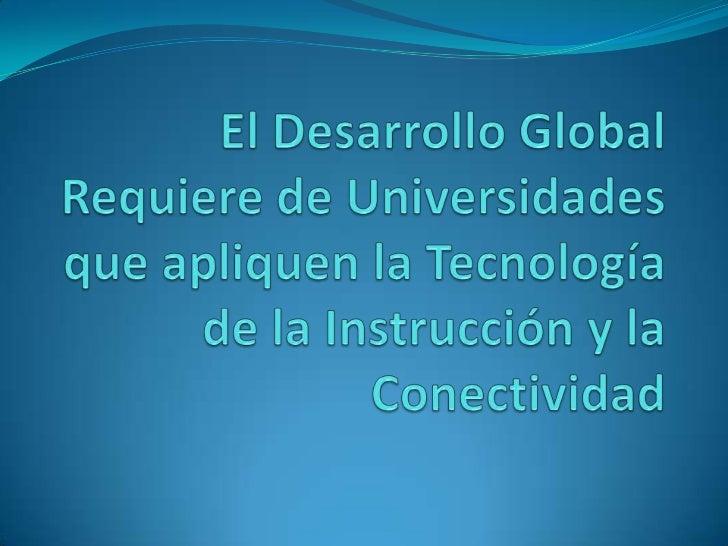 El Desarrollo Global Requiere de Universidades que apliquen la Tecnología de la Instrucción y la Conectividad<br />
