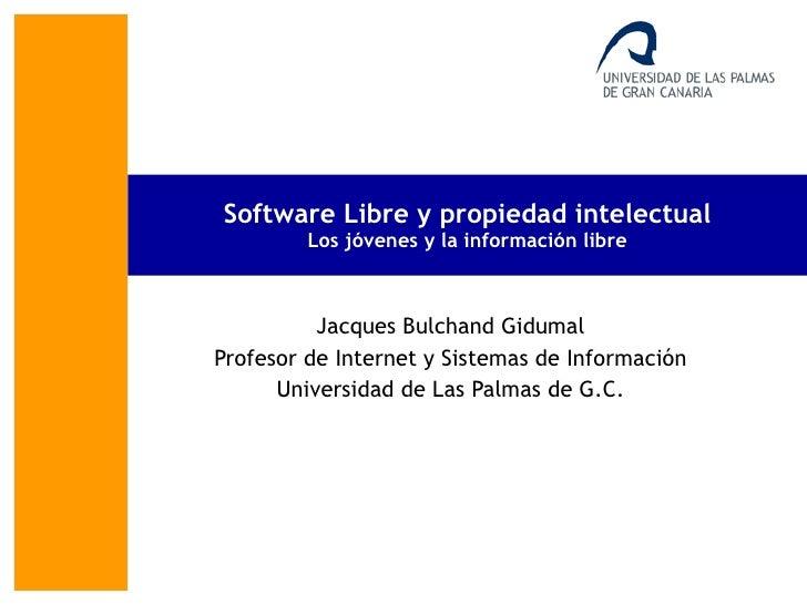 Software Libre y propiedad intelectual Los jóvenes y la información libre Jacques Bulchand Gidumal Profesor de Internet y ...
