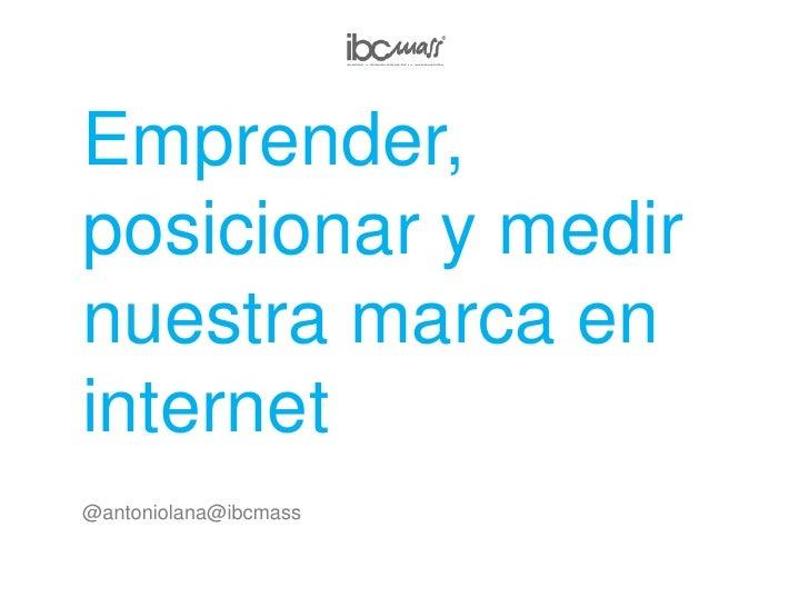 Emprender, posicionar y medir nuestra marca en internet<br />@antoniolana@ibcmass<br />